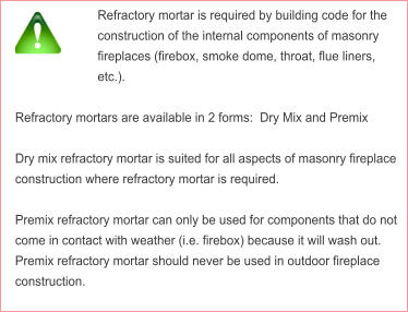 Refractory mortar is required by building code for the construction of the internal components of masonry fireplaces (firebox, smoke dome, throat, flue liners, etc.).  Refractory mortars are available in 2 forms:  Dry Mix and Premix   Dry mix refractory mortar is suited for all aspects of masonry fireplace construction where refractory mortar is required.  Premix refractory mortar can only be used for components that do not come in contact with weather (i.e. firebox) because it will wash out.  Premix refractory mortar should never be used in outdoor fireplace construction.