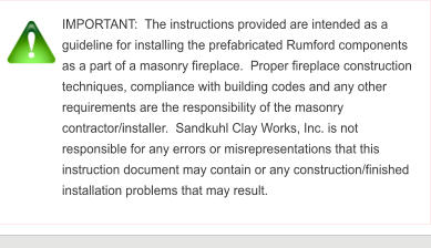 IMPORTANT:  The instructions provided are intended as a guideline for installing the prefabricated Rumford components as a part of a masonry fireplace.  Proper fireplace construction techniques, compliance with building codes and any other requirements are the responsibility of the masonry contractor/installer.  Sandkuhl Clay Works, Inc. is not responsible for any errors or misrepresentations that this instruction document may contain or any construction/finished installation problems that may result.